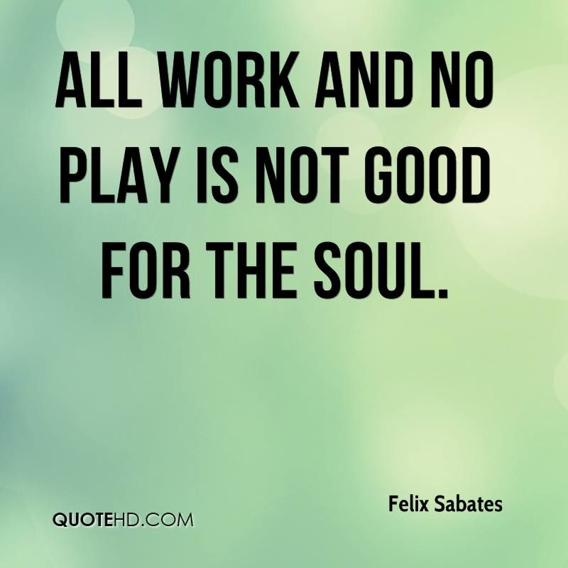 all work no play | All work and no play is not good for the soul