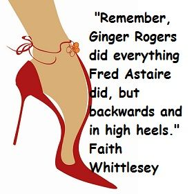 Remember Ginger Rogers Did Everything Fred Astaire Did But Backwards And In High Heels Faith Whittlesey Woman Quotes Funny Quotes Quotes To Live By