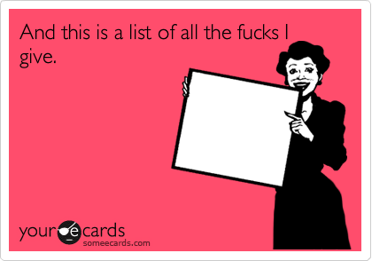 And this is a list of all the fucks I give.