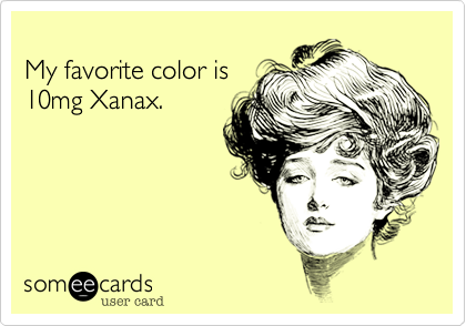 My favorite color is 10mg Xanax.