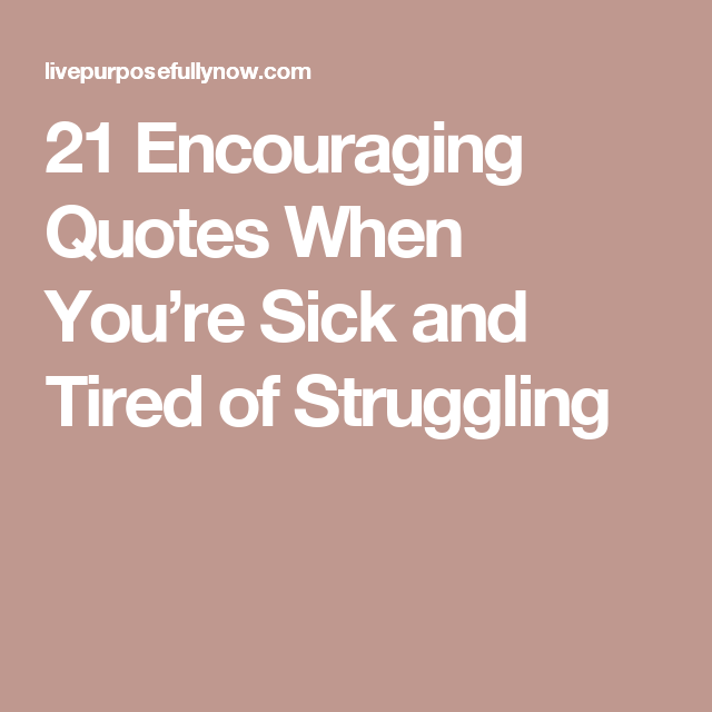 21 encouraging quotes when youre sick and tired of struggling