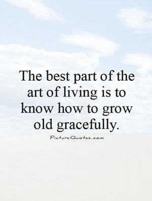 Growing Old Gracefully Quotes Aging Gracefully Quotes Growing Old Quotes Getting Old Quotes