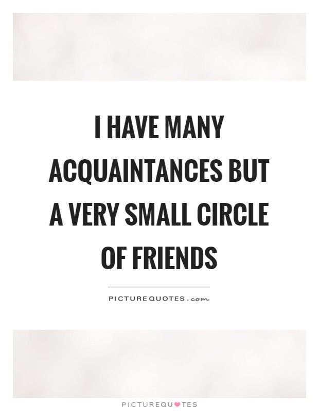 I Have Many Acquaintances But A Very Small Circle Of Friends Small