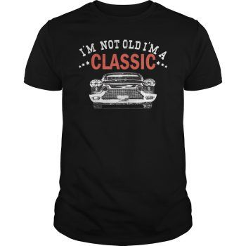 I'm Not Old I'm a Classic Car Gift Shirt Hoodie Tank-Top Quotes