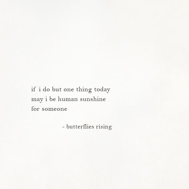 if i do but one thing today may i be human sunshine for someone