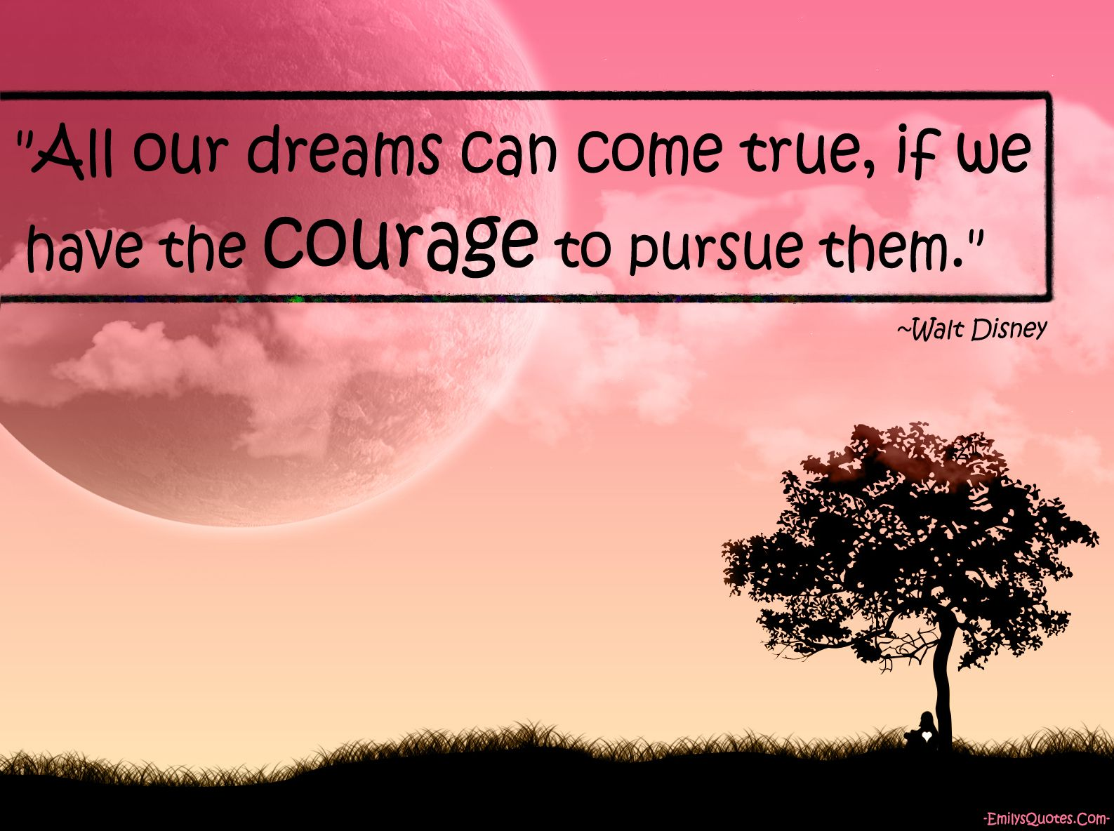 all our dreams can come true, if we have the courage to pursue