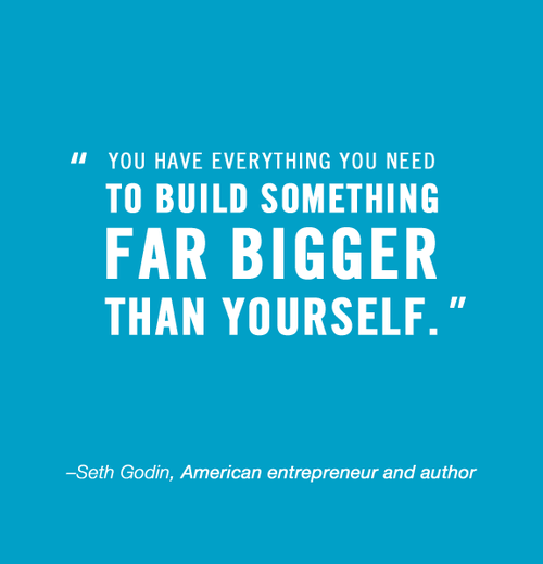 You Have Everything You Need To Build Something Far Bigger Than
