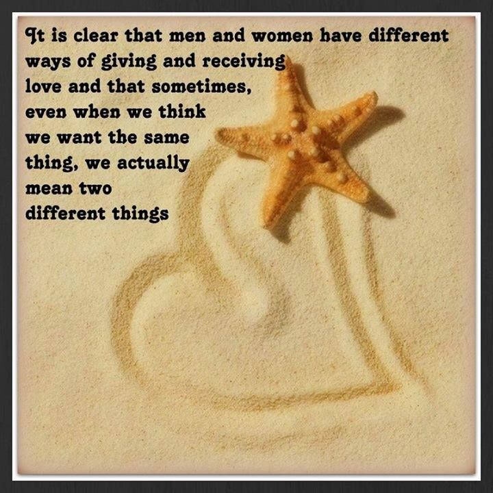 IT IS CLEAR THAT MEN AND WOMEN HAVE DIFFERENT WAYS OF GIVING AND RECEIVING LOVE AND THAT SOMETIMES, EVEN WHEN WE THINK WE WANT THE SAME THING, WE ACTUALLY MEAN TWO DIFFERENT THINGS