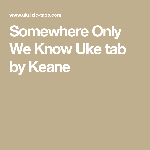 Somewhere Only We Know Uke Tab By Keane Ukulele Pinterest Uke