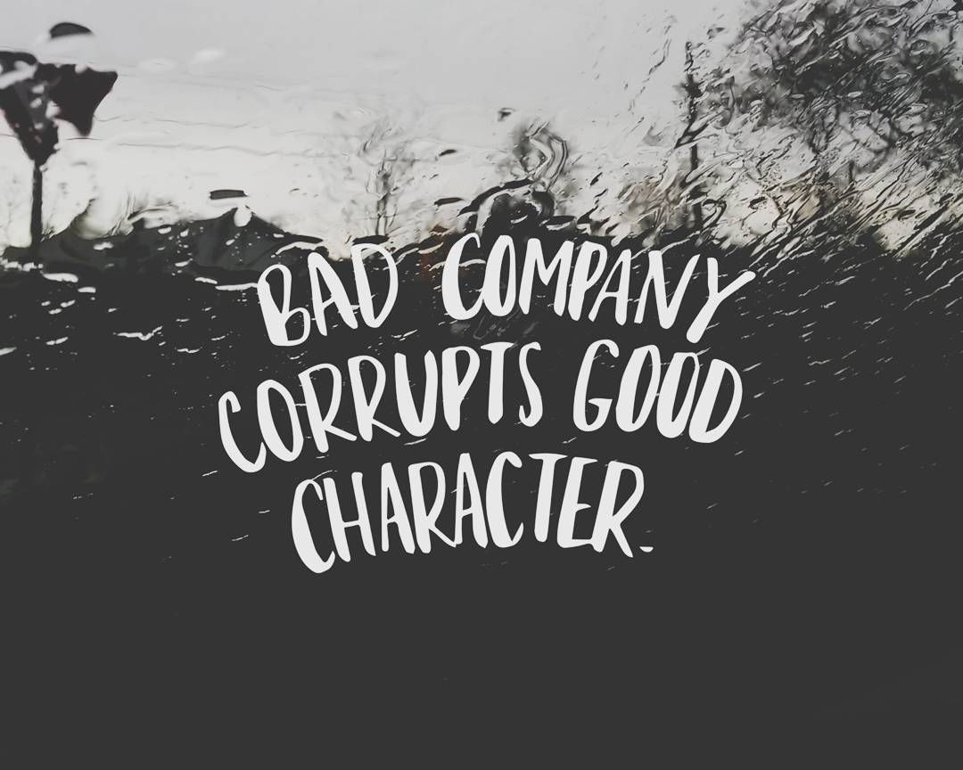 "Bad Company Corrupts Good Character // ""Show Me Your"
