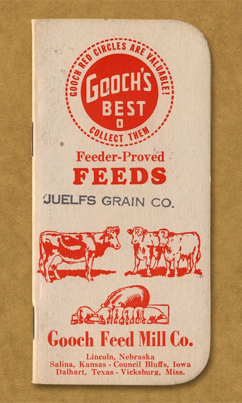 Gooch's Best Feeder-Proved Feeds. Juelfs Grain Co. Gooch Feed Mill Co. Lincoln, Nebraska. Salina, Kansas. Council Bluffs, Iowa. Dalhart, Texas. Vicksburg, Miss.