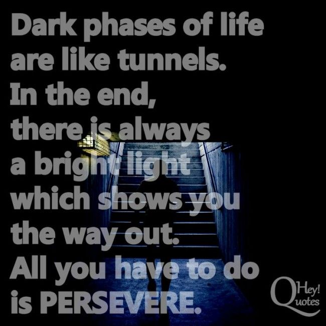 Dark Phases Of Life Are Like Tunnels In The End There Is Always A Bright Light Which Perseverance Quotes Inspirational Quotes Inspirational Quotes Motivation