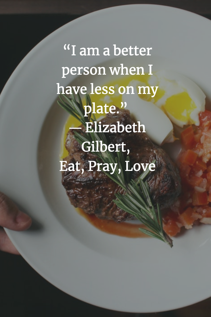 I Am A Better Person When I Have Less On My Plate Elizabeth Gilbert Eat Pray Love Eat Pray Love Quotes Eat Pray Love Movie Eat