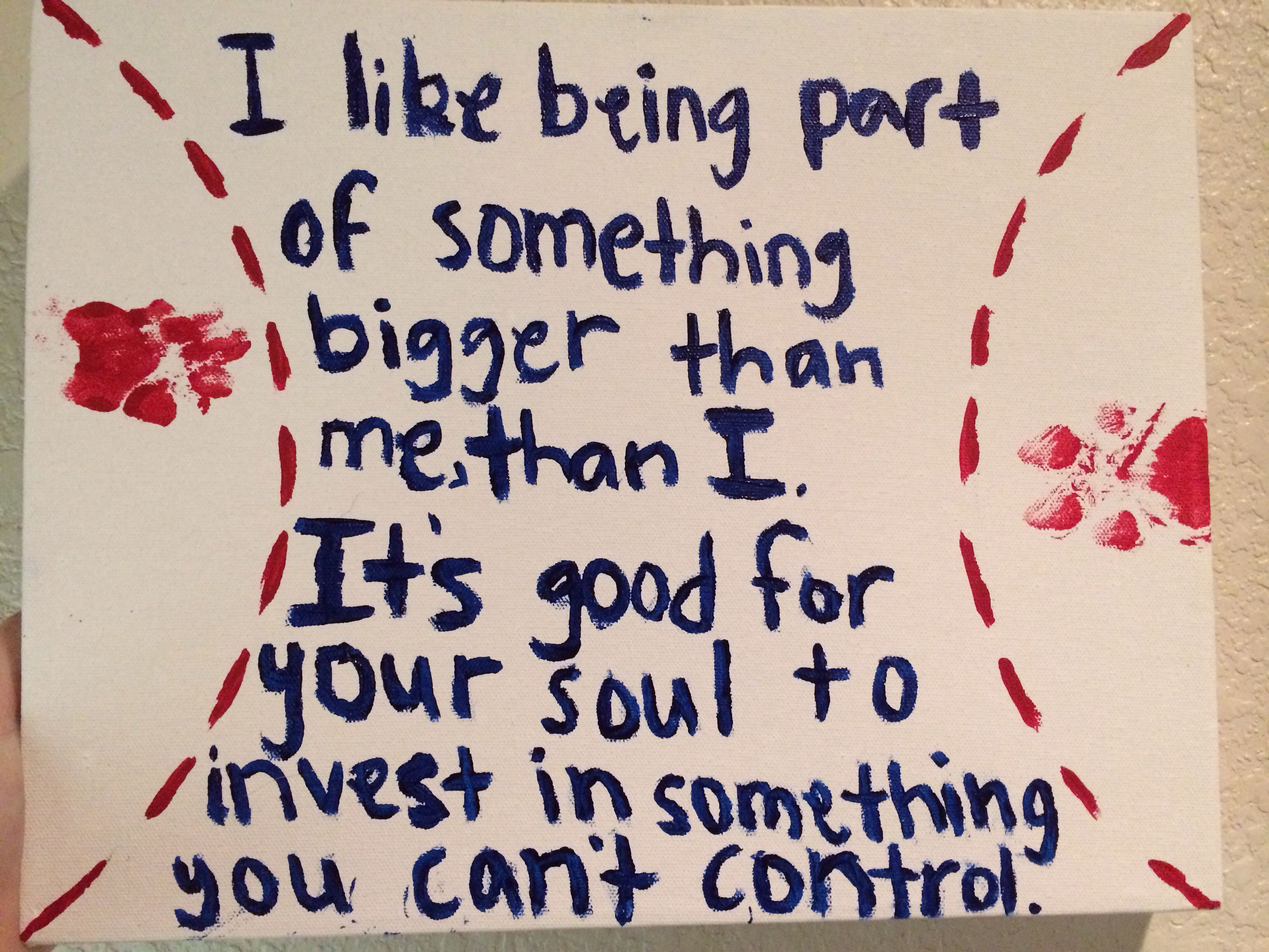 I like being part of something that's bigger than me than I. It's good for your soul to invest in something you can't control.