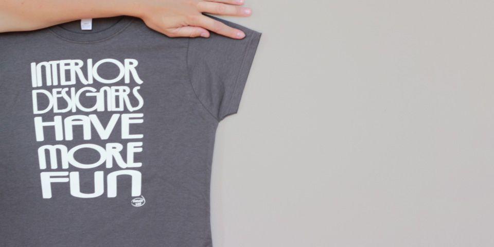 Our Original Tshirt Idea Interior Designers Have More Fun Because We Do Shirts Cool Shirts T Shirt Company