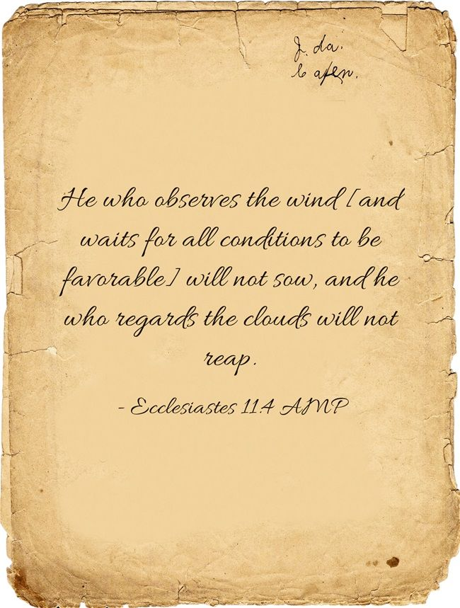 He who observes the wind [and waits for all conditions to be favorable] will not sow, and he who regards the clouds will not reap.