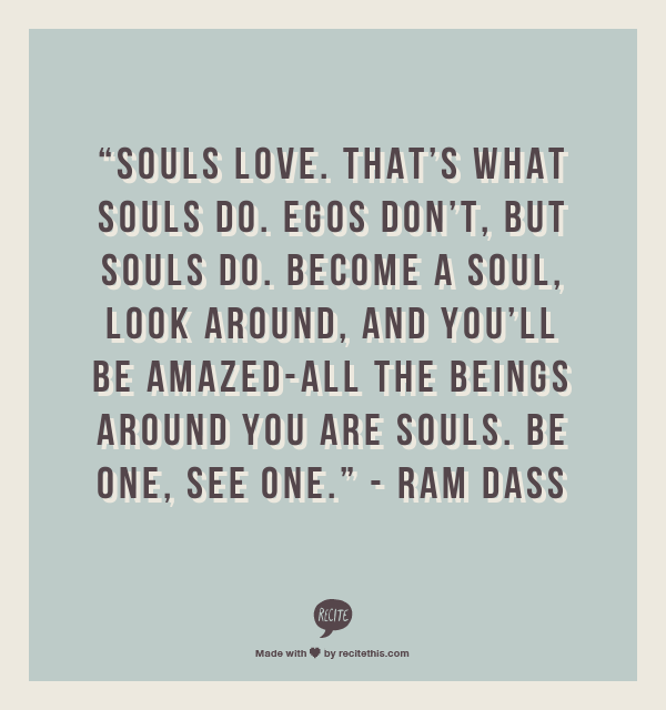 """""""Souls love. That's what souls do. Egos don't, but souls do. Become a soul, look around, and you'll be amazed-all the beings around you are souls. Be one, see one.""""    - Ram Dass"""