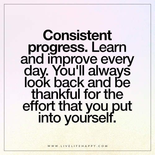 Consistent Progress Learn And Improve Every Day Live Life Happy