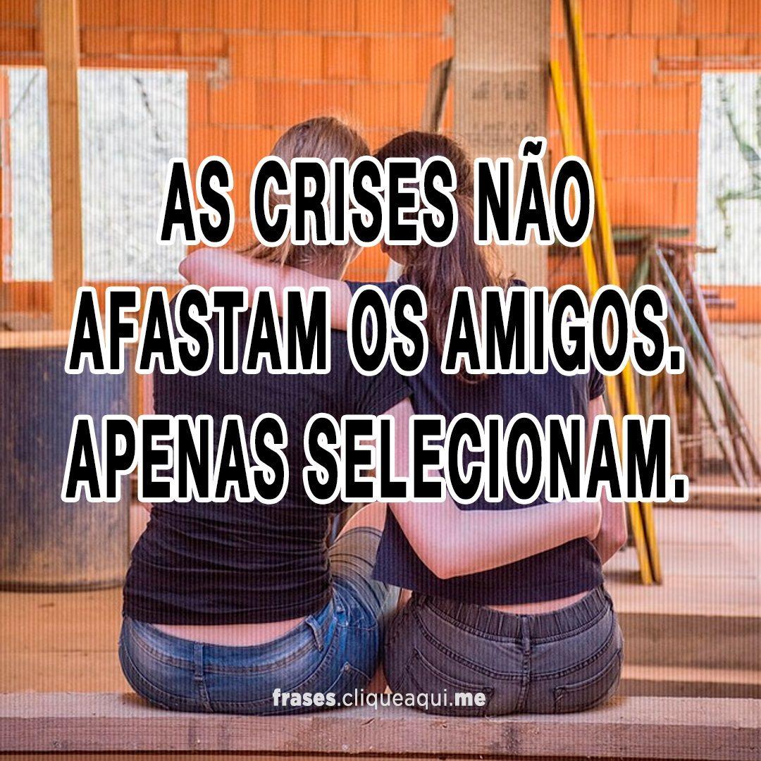 As Crises Nao Afastam Os Amigos Imagem Frases De Amigos