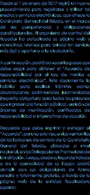 """Desde el 1 de enero de 2017 regirá un nuevo procedimiento para registrarse y utilizar los medios y servicios electrónicos, que ofrece la Contraloría General del Estado, en el marco de sus competencias y obligaciones constitucionales. El organismo de control del Ecuador ha actualizado su página web y normativas internas para brindar un servicio más ágil y oportuno a la ciudadanía. A continuación, podrá conocer los pasos que debe seguir para obtener el """"Acuerdo de responsabilidad por el uso…"""
