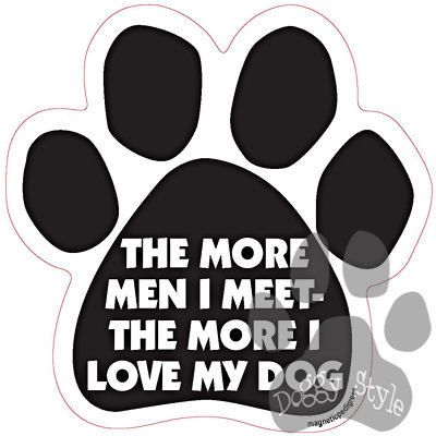 The More Men I Meet The More I Love My Dog Paw Magnet http://doggystylegifts.com/products/the-more-men-i-meet-the-more-i-love-my-dog