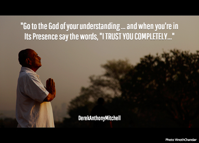 """""""Go to the God of your understanding ... and when you're in Its Presence say the words, """"I TRUST YOU COMPLETELY..."""". DerekAnthonyMitchell"""