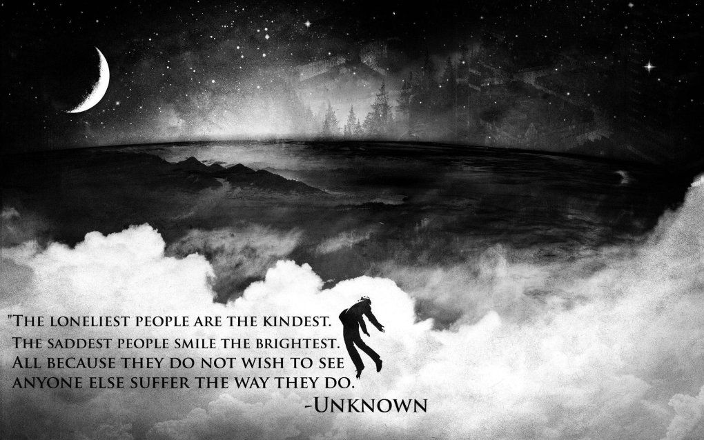 The loneliest people are the kindest The saddest people smile the brightest All because they do not wish to see anyone else suffer the way they do Unknown 2560x1600