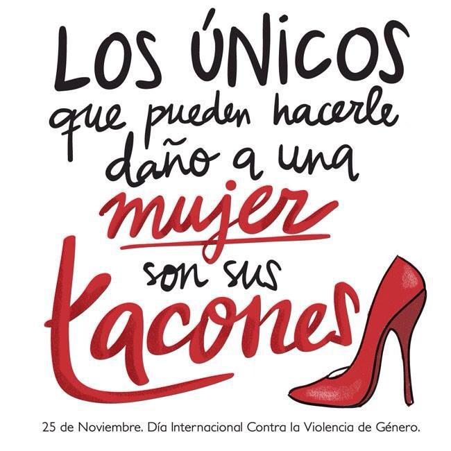 Los únicos que pueden hacerle daño a una mujer son sus tacones. #25Nnomasviolencia #ContraLaViolenciadeGénero.