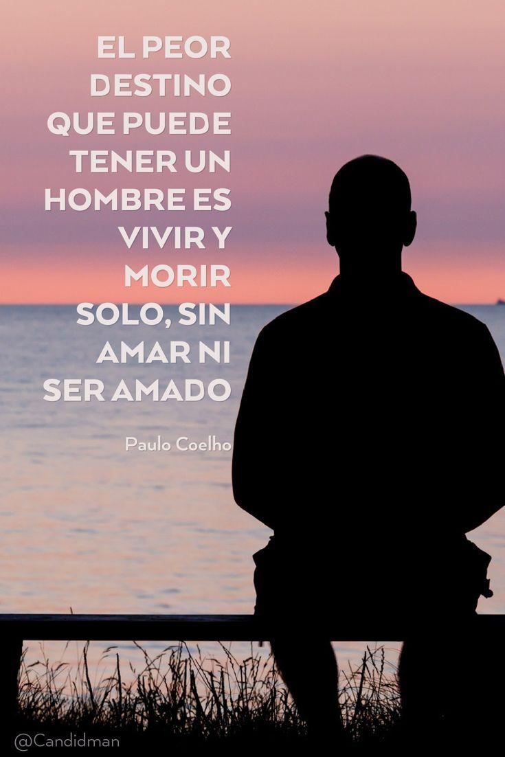 El peor destino que puede tener un hombre es vivir y morir solo sin amar ni ser amado Paulo Coelho Paulo Coelho Amor Candidman Frases Celebres Soledad