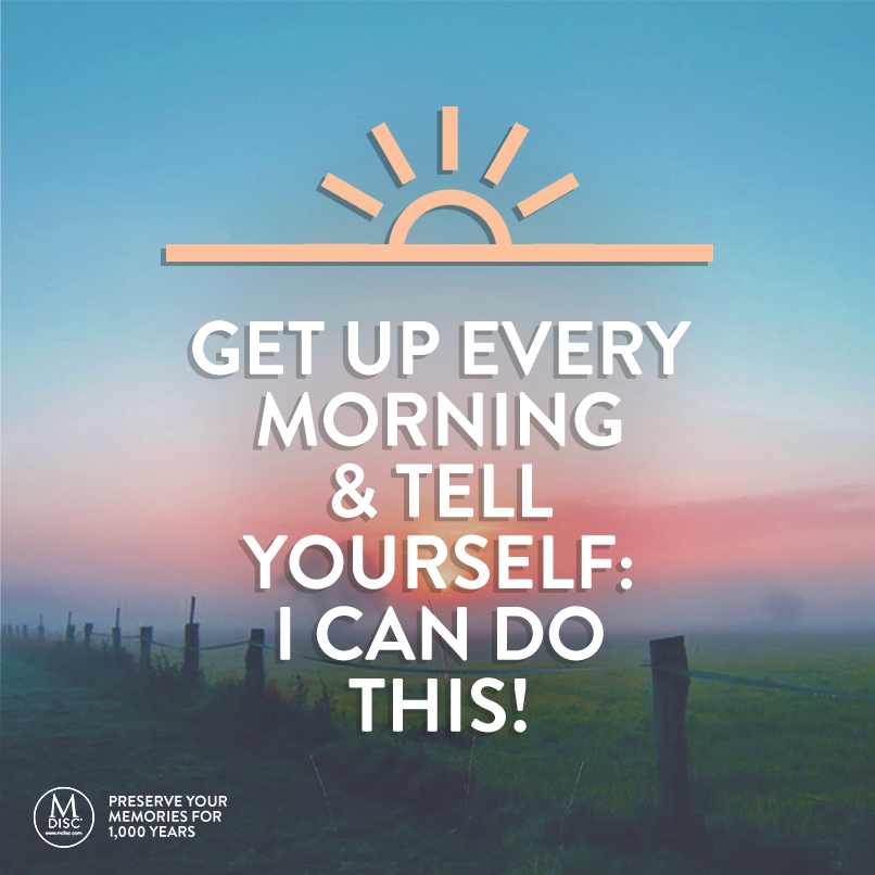 Get up every morning and tell yourself