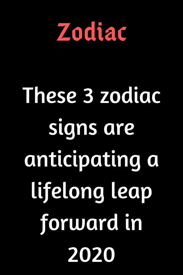 These 3 zodiac signs are anticipating a lifelong leap forward in 2020 – Believe…