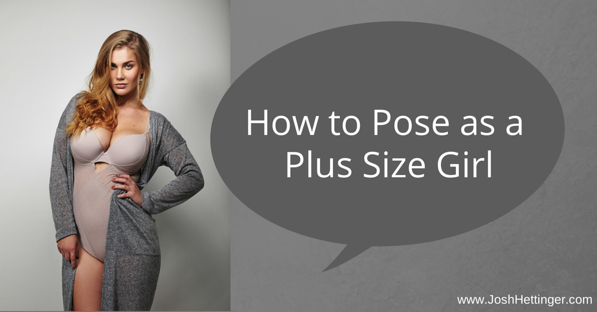 How to Pose as a Plus Size Girl. www.JoshHettinger.com | Blog Post ...