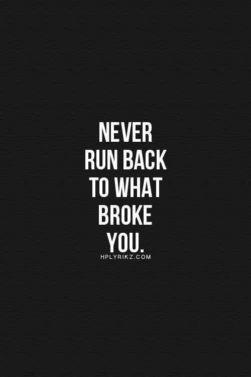 Never Run Back To What Broke You Lifehack Articles Pinterest