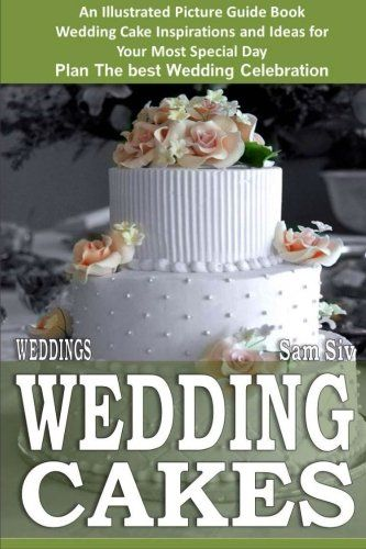 Weddings: Wedding Cakes: An Illustrated Picture Guide Book: Wedding Cake Inspirations and Ideas for  Your Most Special Day Plan The best Wedding Celebration (Weddings by Sam Siv) (Volume 5)