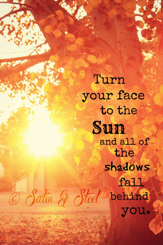 turn your face to the sun and all the shadows will fall behind