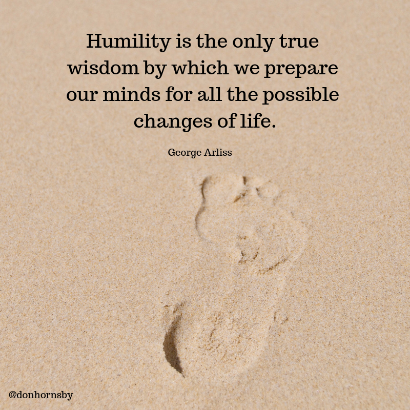 Humility Is The Only True Wisdom By Which We Prepare Our Minds For All The Possible Changes Of Life George Arliss Personal Growth Quotes Wisdom Humility