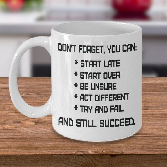 You Can Succeed Quote Mug Motivational Novelty Work Boss Coworker Gift #birthdayquotesforboss You can succeed coffee mug with a quote: Don't forget, you can: start late, start over, be unsure, act different, try and fail and still succeed. Perfect gift for those who need this reminder that you can succeed doesn't matter what, great for friends, boss, coworker, for birthdays and holidays.  Motivation quote White Ceramic Mug for coffee or tea available  in 11 oz. and 15 oz. Image printed on both s #birthdayquotesforboss