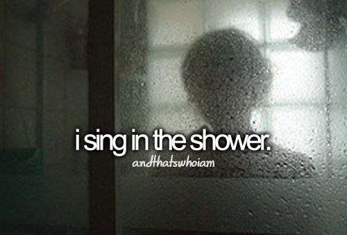 i sing in the shower lol