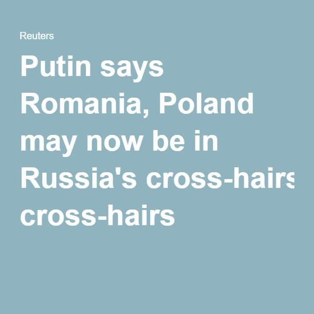 Putin says Romania, Poland may now be in Russia's cross-hairs 05.27.16