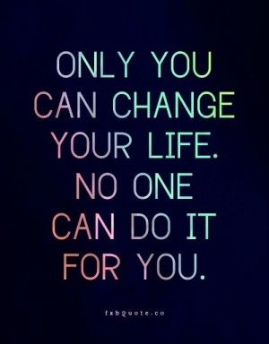 Change Your Life Quotes Only you can change your life quote | Amen | Quotes, Change your  Change Your Life Quotes