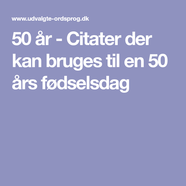 citat 50 år 50 år   Citater der kan bruges til en 50 års fødselsdag | Citat  citat 50 år