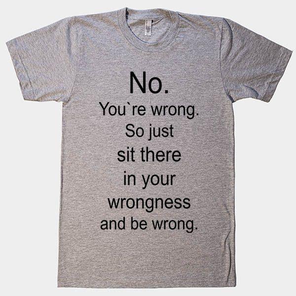 No. You`re wrong. So just sit there and be wrong t-shirt – Shirtoopia funny t shirt