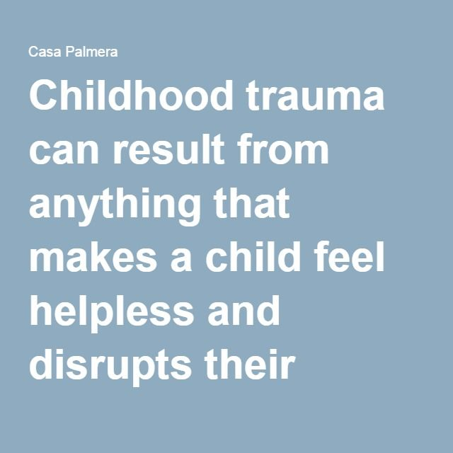 Childhood trauma can result from anything that makes a child feel helpless and disrupts their sense of safety and security, including: sexual, physical or verbal abuse; domestic violence; an unstable or unsafe environment; separation from a parent; neglect; bullying; serious illness; or intrusive medical procedures.