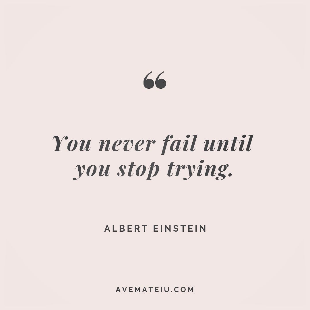 You never fail until you stop trying. Albert Einstein Quote 249 - Ave Mateiu
