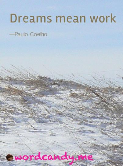 """""""Dreams mean work."""" Paulo Coelho."""