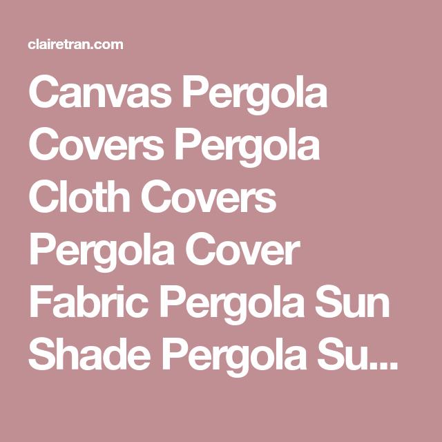 Canvas Pergola Covers Pergola Cloth Covers Pergola Cover ... on Canvas Sun Shade Pergola id=61143