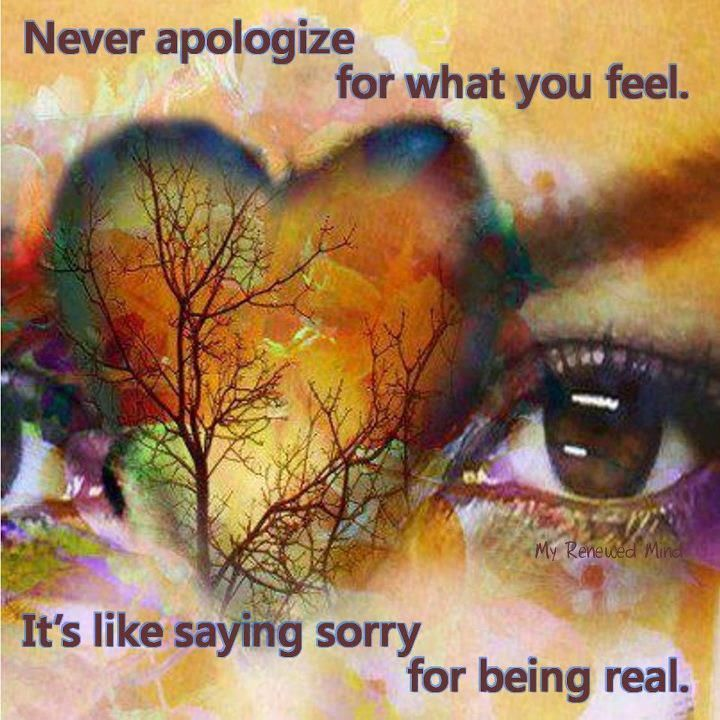 Never apologize for what you feel...