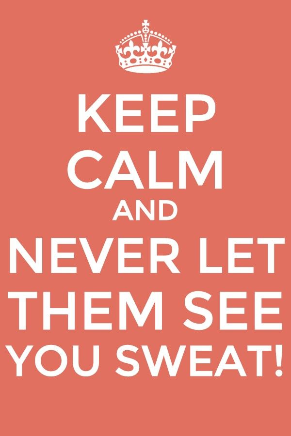 Never Let Them See You Sweat Keep Calm Keep Calm Life Motto