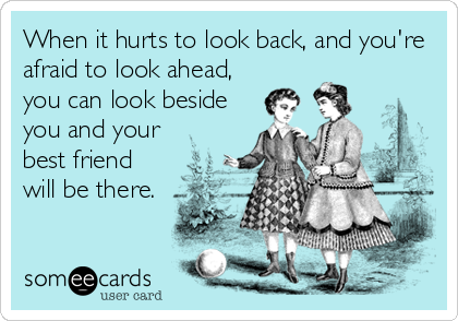 When It Hurts To Look Back And You Re Afraid To Look Ahead You Can Look Beside You And Your Best Friend Will Be There Ecards Funny Funny Quotes E Cards