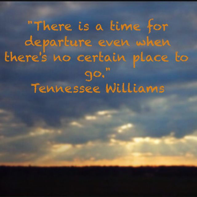 Image result for There is a time for departure, even when there's no certain place to go. Tennessee Williams